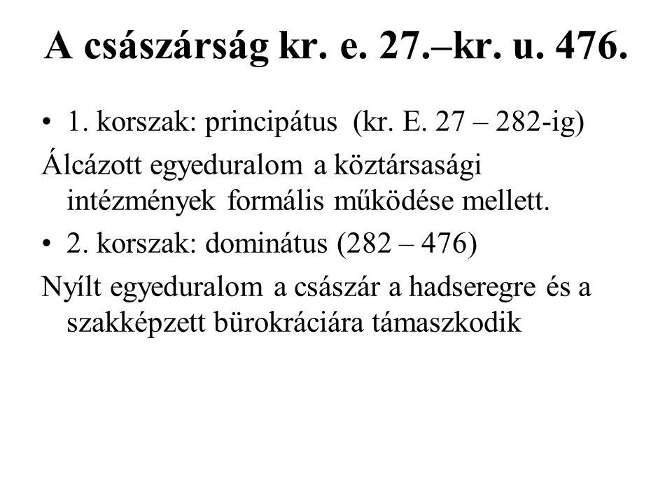 A császárság kr. e. 27.–kr. u. 476. 1. korszak: principátus (kr. E. 27 – 282-ig) Álcázott egyeduralom a köztársasági intézmények formális működése mel