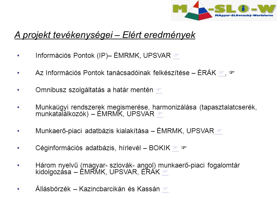 Információs Pontok (IP)– ÉMRMK, UPSVAR   Az Információs Pontok tanácsadóinak felkészítése – ÉRÁK ,   Omnibusz szolgáltatás a határ mentén   Munkaügyi rendszerek megismerése, harmonizálása (tapasztalatcserék, munkatalálkozók) – ÉMRMK, UPSVAR   Munkaerő-piaci adatbázis kialakítása – ÉMRMK, UPSVAR   Céginformációs adatbázis, hírlevél – BOKIK    Három nyelvű (magyar- szlovák- angol) munkaerő-piaci fogalomtár kidolgozása – ÉMRMK, UPSVAR, ÉRÁK   Állásbörzék – Kazincbarcikán és Kassán   A projekt tevékenységei – Elért eredmények