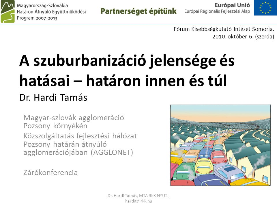 A szuburbanizáció jelensége és hatásai – határon innen és túl Dr. Hardi Tamás Magyar-szlovák agglomeráció Pozsony környékén Közszolgáltatás fejlesztés