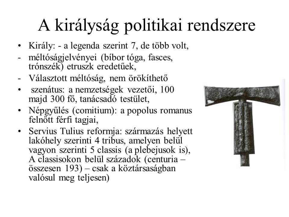 A királyság politikai rendszere Király: - a legenda szerint 7, de több volt, -méltóságjelvényei (bíbor tóga, fasces, trónszék) etruszk eredetűek, -Választott méltóság, nem örökíthető szenátus: a nemzetségek vezetői, 100 majd 300 fő, tanácsadó testület, Népgyűlés (comitium): a popolus romanus felnőtt férfi tagjai, Servius Tulius reformja: származás helyett lakóhely szerinti 4 tribus, amelyen belül vagyon szerinti 5 classis (a plebejusok is), A classisokon belül századok (centuria – összesen 193) – csak a köztársaságban valósul meg teljesen)