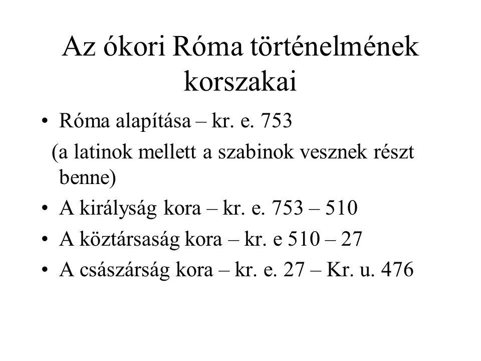 Az ókori Róma történelmének korszakai Róma alapítása – kr. e. 753 (a latinok mellett a szabinok vesznek részt benne) A királyság kora – kr. e. 753 – 5