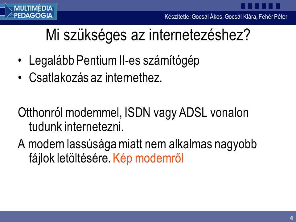Készítette: Gocsál Ákos, Gocsál Klára, Fehér Péter 4 Mi szükséges az internetezéshez.