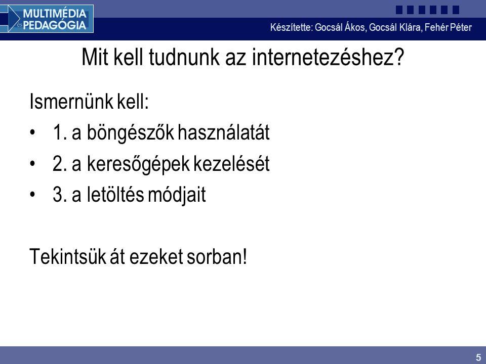 Készítette: Gocsál Ákos, Gocsál Klára, Fehér Péter 5 Mit kell tudnunk az internetezéshez.
