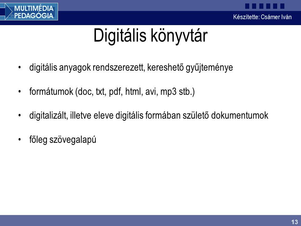 Készítette: Csámer Iván 13 Digitális könyvtár digitális anyagok rendszerezett, kereshető gyűjteménye formátumok (doc, txt, pdf, html, avi, mp3 stb.) d
