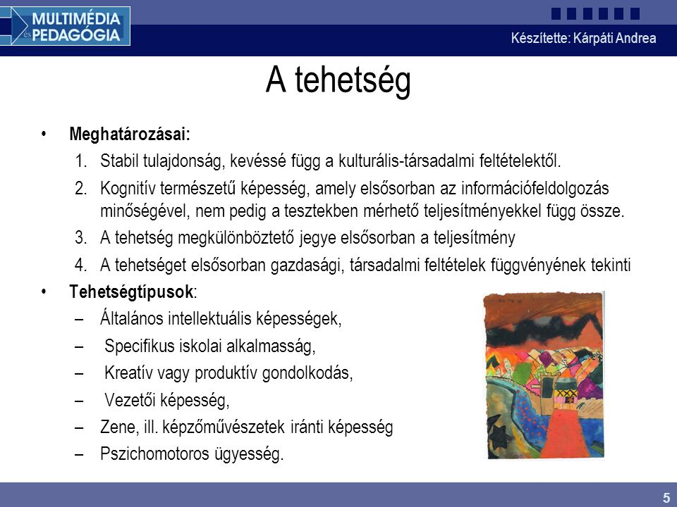 Készítette: Kárpáti Andrea 5 A tehetség Meghatározásai: 1.Stabil tulajdonság, kevéssé függ a kulturális-társadalmi feltételektől. 2.Kognitív természet