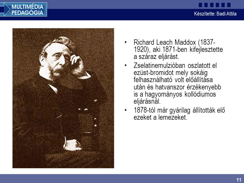 Készítette: Badi Attila 11 Richard Leach Maddox (1837- 1920), aki 1871-ben kifejlesztette a száraz eljárást. Zselatinemulzióban oszlatott el ezüst-bro