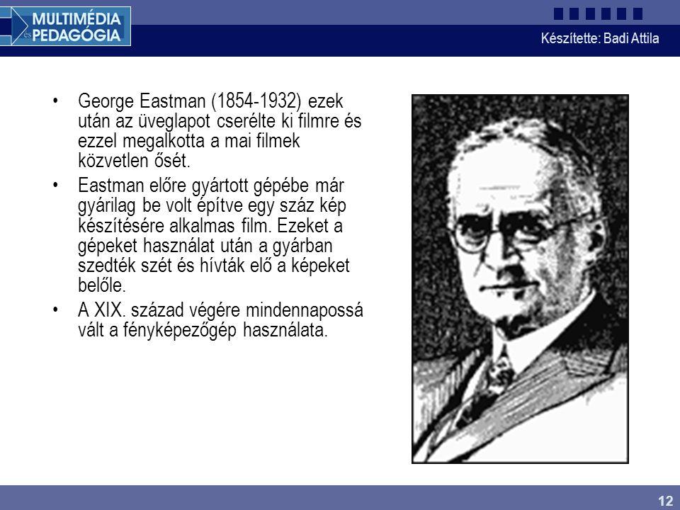 Készítette: Badi Attila 12 George Eastman (1854-1932) ezek után az üveglapot cserélte ki filmre és ezzel megalkotta a mai filmek közvetlen ősét. Eastm