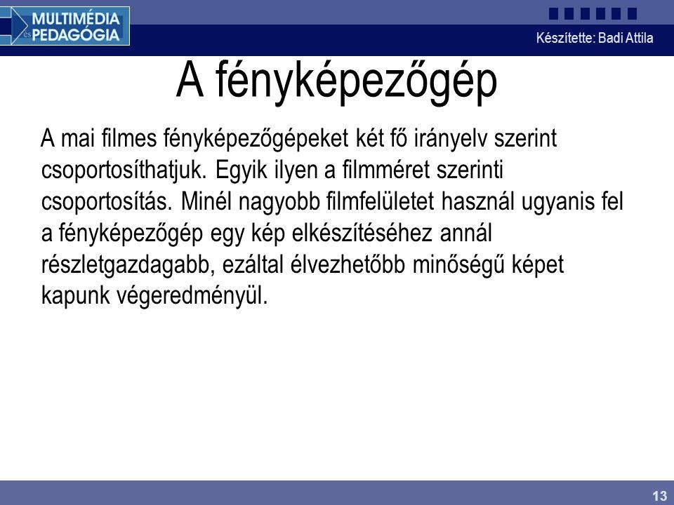 Készítette: Badi Attila 13 A fényképezőgép A mai filmes fényképezőgépeket két fő irányelv szerint csoportosíthatjuk. Egyik ilyen a filmméret szerinti