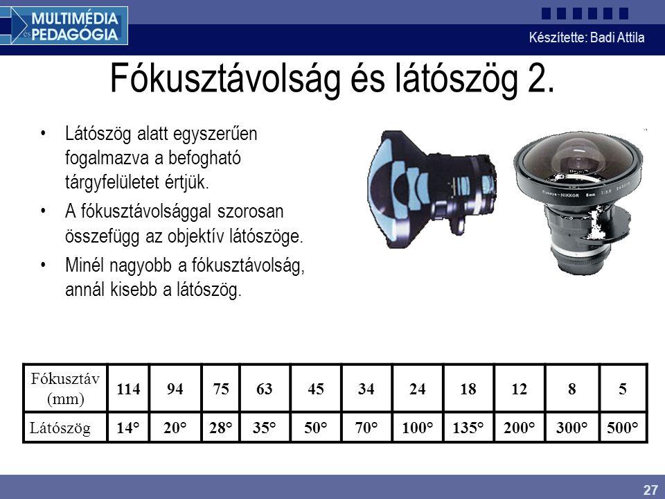 Készítette: Badi Attila 27 Fókusztávolság és látószög 2. Látószög alatt egyszerűen fogalmazva a befogható tárgyfelületet értjük. A fókusztávolsággal s