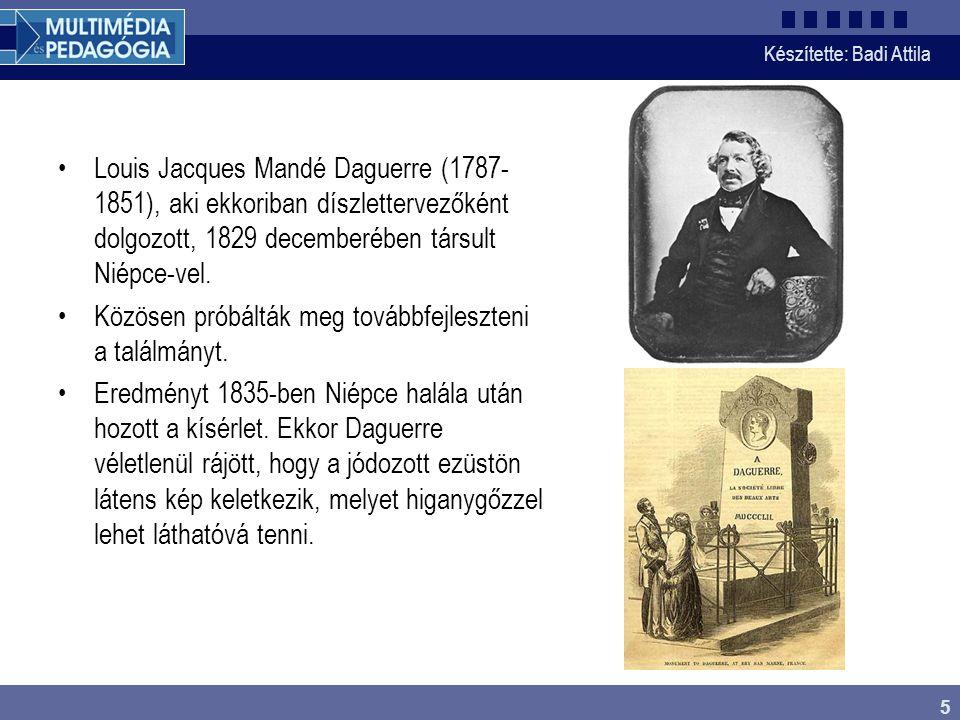 Készítette: Badi Attila 5 Louis Jacques Mandé Daguerre (1787- 1851), aki ekkoriban díszlettervezőként dolgozott, 1829 decemberében társult Niépce-vel.