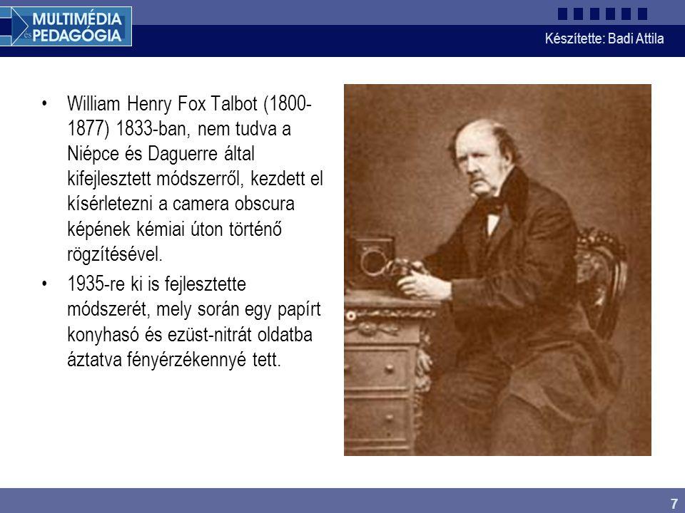 Készítette: Badi Attila 7 William Henry Fox Talbot (1800- 1877) 1833-ban, nem tudva a Niépce és Daguerre által kifejlesztett módszerről, kezdett el kí