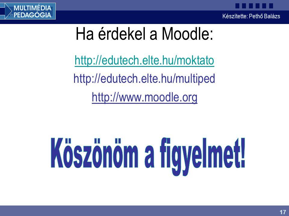 Készítette: Pethő Balázs 17 Ha érdekel a Moodle: http://edutech.elte.hu/moktato http://edutech.elte.hu/multiped http://www.moodle.org