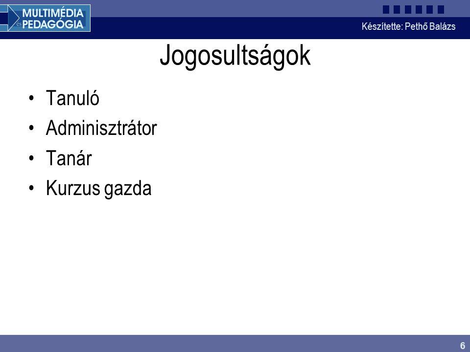 Készítette: Pethő Balázs 6 Jogosultságok Tanuló Adminisztrátor Tanár Kurzus gazda