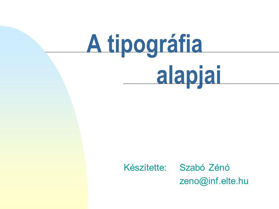 A tipográfia Készítette: Szabó Zénó zeno@inf.elte.hu alapjai