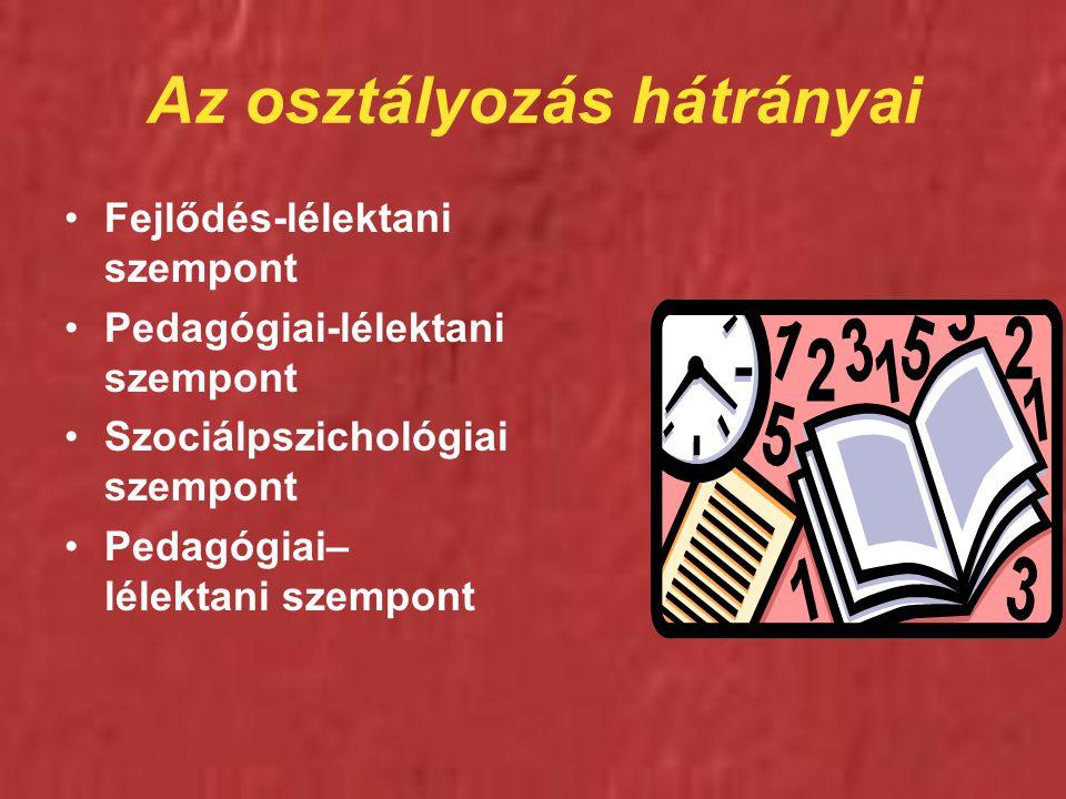 Az osztályozás hátrányai Fejlődés-lélektani szempont Pedagógiai-lélektani szempont Szociálpszichológiai szempont Pedagógiai– lélektani szempont