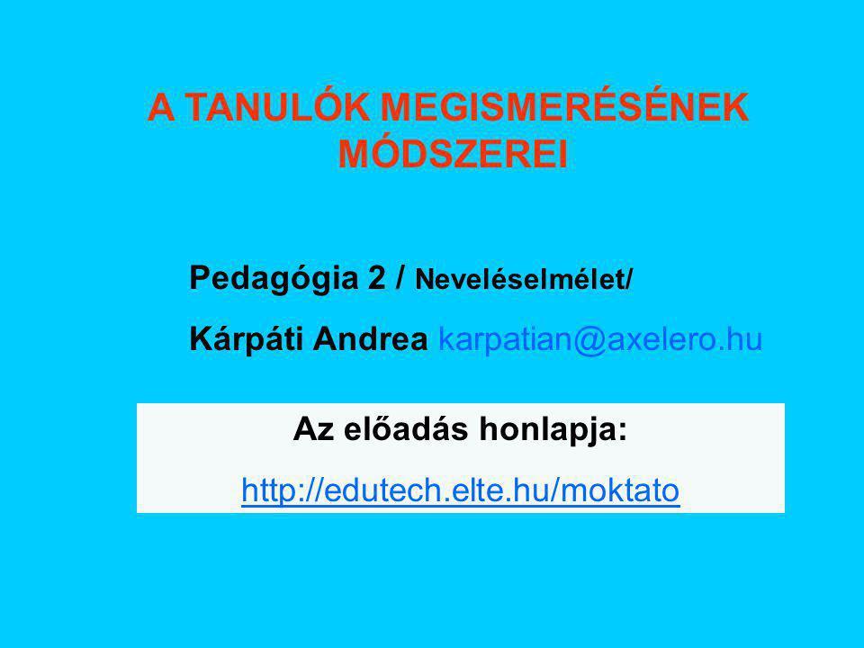 A TANULÓK MEGISMERÉSÉNEK MÓDSZEREI Pedagógia 2 / Neveléselmélet/ Kárpáti Andrea karpatian@axelero.hu Az előadás honlapja: http://edutech.elte.hu/moktato