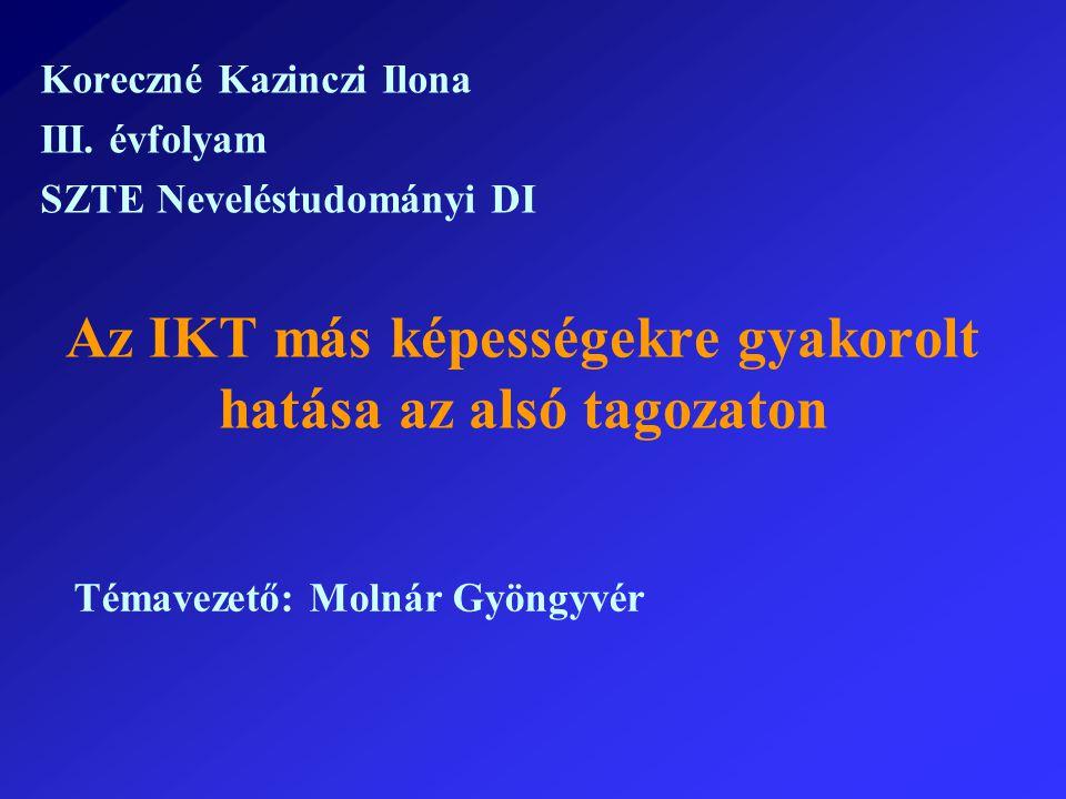 Az IKT más képességekre gyakorolt hatása az alsó tagozaton Koreczné Kazinczi Ilona III. évfolyam SZTE Neveléstudományi DI Témavezető: Molnár Gyöngyvér