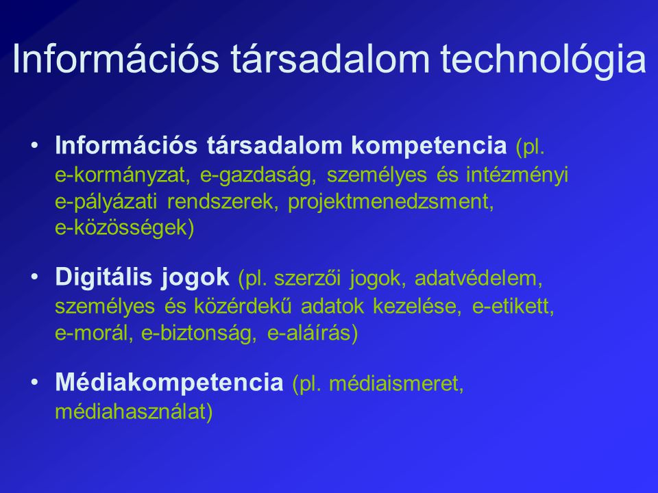 Információs társadalom technológia Információs társadalom kompetencia (pl. e ‑ kormányzat, e ‑ gazdaság, személyes és intézményi e ‑ pályázati rendsze