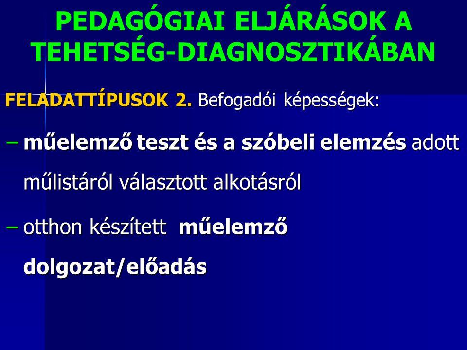 PEDAGÓGIAI ELJÁRÁSOK A TEHETSÉG-DIAGNOSZTIKÁBAN FELADATTÍPUSOK 2. Befogadói képességek: −műelemző teszt és a szóbeli elemzés adott műlistáról választo
