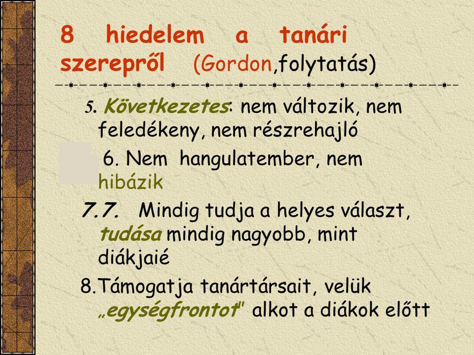 8 hiedelem a tanári szerepről (Gordon,folytatás) 5. Következetes: nem változik, nem feledékeny, nem részrehajló 6. 6. Nem hangulatember, nem hibázik 7