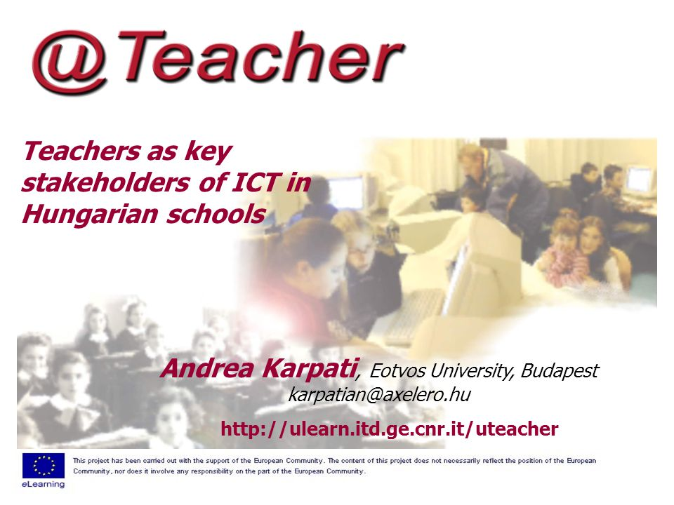 Teachers as key stakeholders of ICT in Hungarian schools http://ulearn.itd.ge.cnr.it/uteacher Andrea Karpati, Eotvos University, Budapest karpatian@axelero.hu