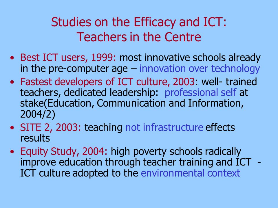 Studies on the Efficacy and ICT: Teachers in the Centre Best ICT users, 1999: most innovative schools already in the pre-computer age – innovation over technology Fastest developers of ICT culture, 2003: well- trained teachers, dedicated leadership: professional self at stake(Education, Communication and Information, 2004/2) SITE 2, 2003: teaching not infrastructure effects results Equity Study, 2004: high poverty schools radically improve education through teacher training and ICT - ICT culture adopted to the environmental context