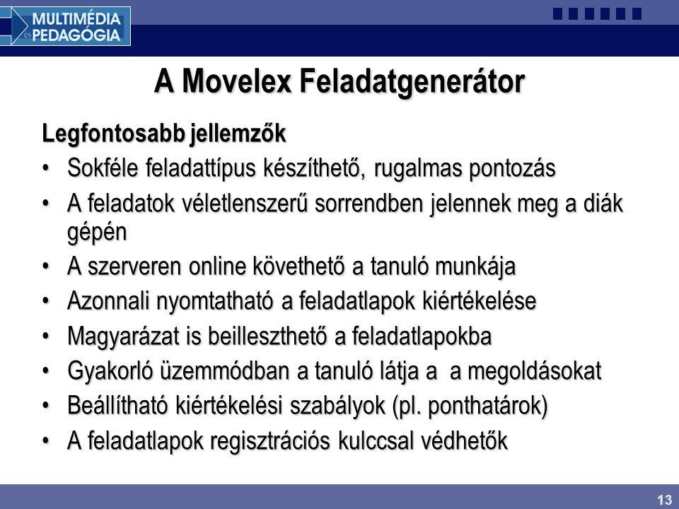 13 A Movelex Feladatgenerátor Legfontosabb jellemzők Sokféle feladattípus készíthető, rugalmas pontozásSokféle feladattípus készíthető, rugalmas pontozás A feladatok véletlenszerű sorrendben jelennek meg a diák gépénA feladatok véletlenszerű sorrendben jelennek meg a diák gépén A szerveren online követhető a tanuló munkájaA szerveren online követhető a tanuló munkája Azonnali nyomtatható a feladatlapok kiértékeléseAzonnali nyomtatható a feladatlapok kiértékelése Magyarázat is beilleszthető a feladatlapokbaMagyarázat is beilleszthető a feladatlapokba Gyakorló üzemmódban a tanuló látja a a megoldásokatGyakorló üzemmódban a tanuló látja a a megoldásokat Beállítható kiértékelési szabályok (pl.