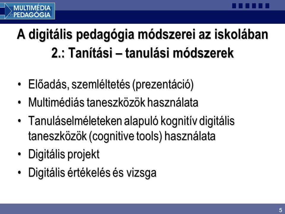 5 A digitális pedagógia módszerei az iskolában 2.: Tanítási – tanulási módszerek Előadás, szemléltetés (prezentáció)Előadás, szemléltetés (prezentáció) Multimédiás taneszközök használataMultimédiás taneszközök használata Tanuláselméleteken alapuló kognitív digitális taneszközök (cognitive tools) használataTanuláselméleteken alapuló kognitív digitális taneszközök (cognitive tools) használata Digitális projektDigitális projekt Digitális értékelés és vizsgaDigitális értékelés és vizsga