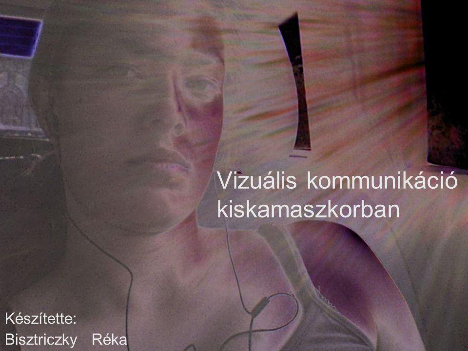 Vizuális kommunikáció kiskamaszkorban Készítette: Bisztriczky Réka
