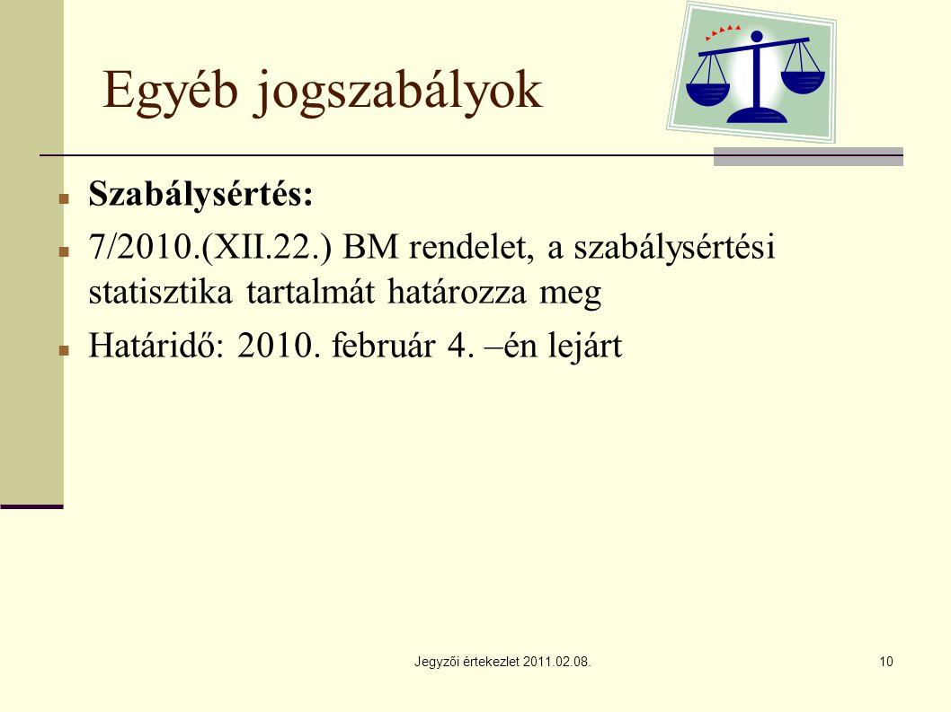 Jegyzői értekezlet 2011.02.08.10 Egyéb jogszabályok Szabálysértés: 7/2010.(XII.22.) BM rendelet, a szabálysértési statisztika tartalmát határozza meg Határidő: 2010.