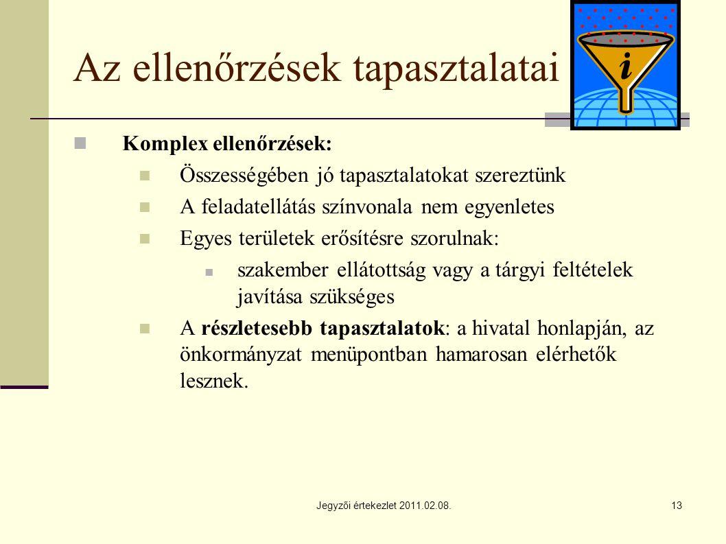 Jegyzői értekezlet 2011.02.08.13 Az ellenőrzések tapasztalatai Komplex ellenőrzések: Összességében jó tapasztalatokat szereztünk A feladatellátás színvonala nem egyenletes Egyes területek erősítésre szorulnak: szakember ellátottság vagy a tárgyi feltételek javítása szükséges A részletesebb tapasztalatok: a hivatal honlapján, az önkormányzat menüpontban hamarosan elérhetők lesznek.