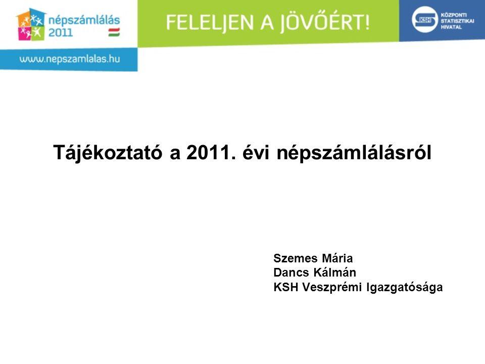Tájékoztató a 2011. évi népszámlálásról Szemes Mária Dancs Kálmán KSH Veszprémi Igazgatósága