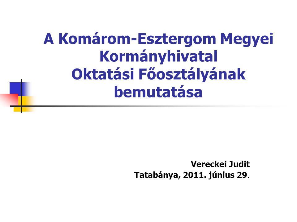 A Komárom-Esztergom Megyei Kormányhivatal Oktatási Főosztályának bemutatása Vereckei Judit Tatabánya, 2011. június 29.