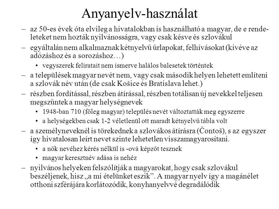 Anyanyelv-használat –az 50-es évek óta elvileg a hivatalokban is használható a magyar, de e rende- leteket nem hozták nyilvánosságra, vagy csak késve és szlovákul –egyáltalán nem alkalmaznak kétnyelvű űrlapokat, felhívásokat (kivéve az adózáshoz és a sorozáshoz…) vegyszerek feliratait nem ismerve halálos balesetek történtek –a települések magyar nevét nem, vagy csak második helyen lehetett említeni a szlovák név után (de csak Košice és Bratislava lehet.) –részben fordítással, részben átírással, részben totálisan új nevekkel teljesen megszűntek a magyar helységnevek 1948-ban 710 (főleg magyar) település nevét változtatták meg egyszerre a helységekben csak 1-2 véletlenül ott maradt kétnyelvű tábla volt –a személyneveknél is törekednek a szlovákos átírásra (Čontoš), s az egyszer így hivatalosan leírt nevet szinte lehetetlen visszamagyarosítani.