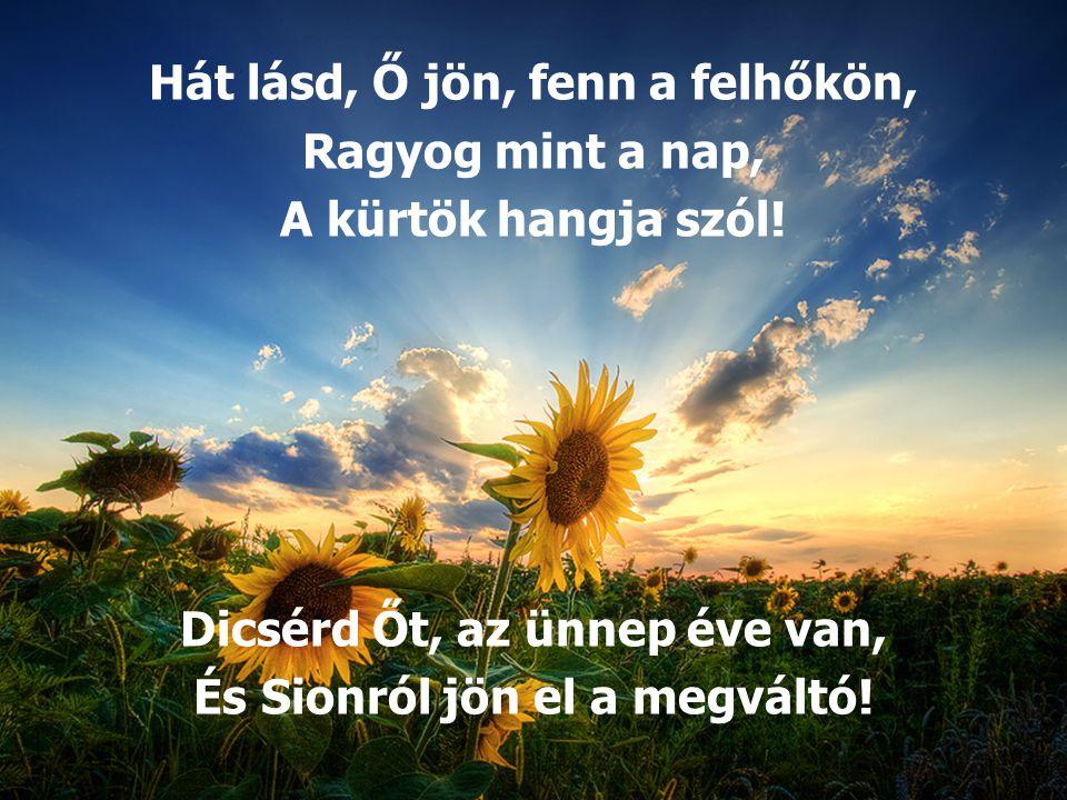 Hát lásd, Ő jön, fenn a felhőkön, Ragyog mint a nap, A kürtök hangja szól! Dicsérd Őt, az ünnep éve van, És Sionról jön el a megváltó!
