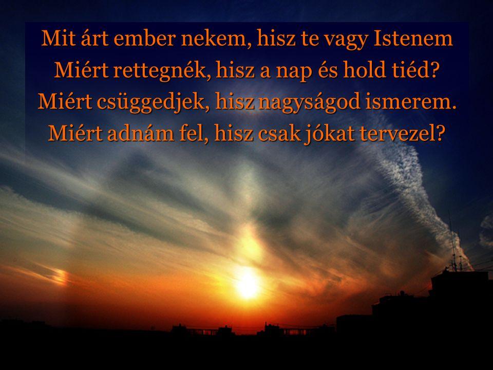 Mit árt ember nekem, hisz te vagy Istenem Miért rettegnék, hisz a nap és hold tiéd? Miért csüggedjek, hisz nagyságod ismerem. Miért adnám fel, hisz cs