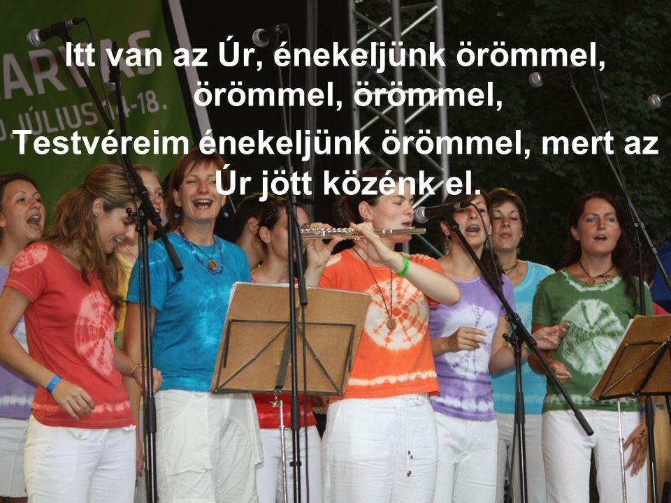 Itt van az Úr, énekeljünk örömmel, örömmel, örömmel, Testvéreim énekeljünk örömmel, mert az Úr jött közénk el.