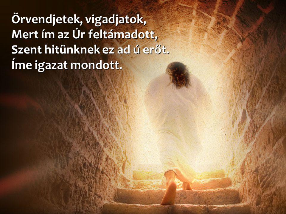 Örvendjetek, vigadjatok, Mert ím az Úr feltámadott, Szent hitünknek ez ad ú erőt. Íme igazat mondott.