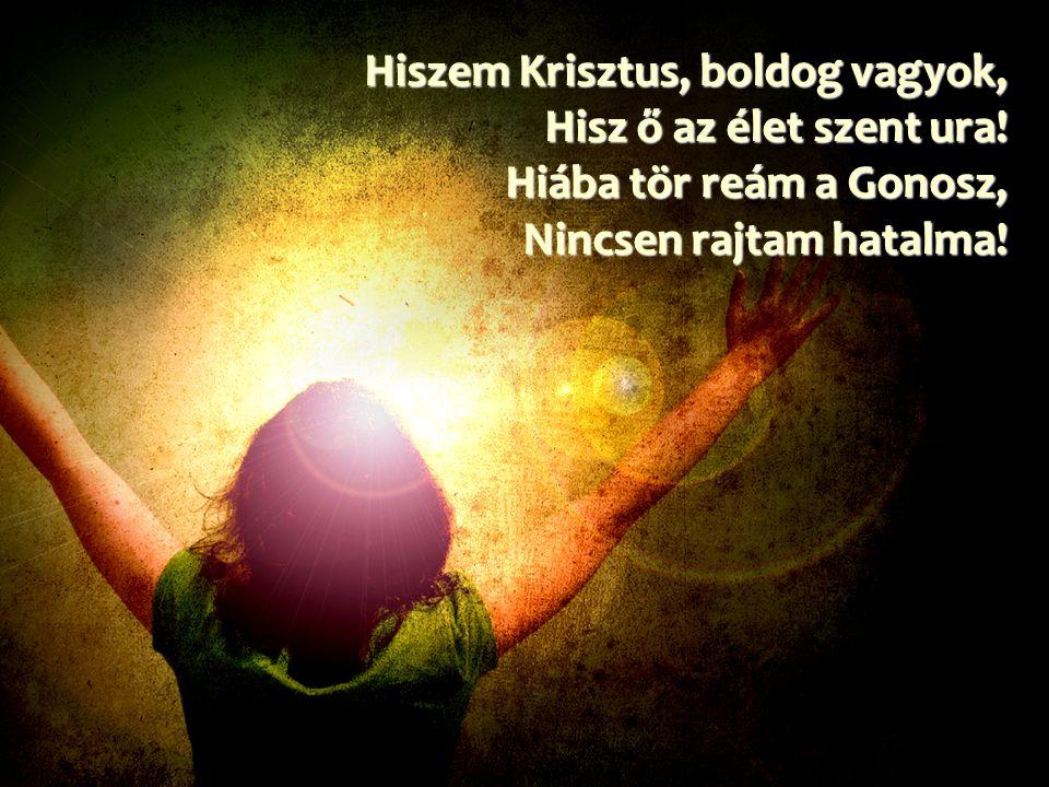 Hiszem Krisztus, boldog vagyok, Hisz ő az élet szent ura! Hiába tör reám a Gonosz, Nincsen rajtam hatalma!