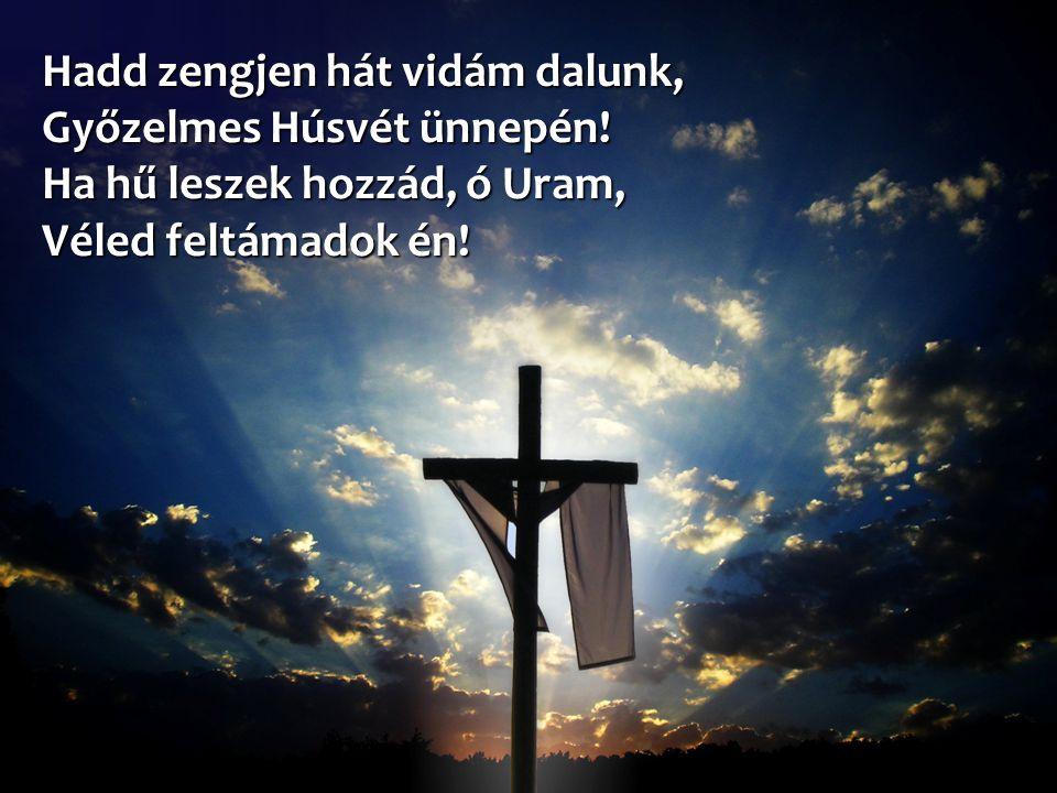 Hadd zengjen hát vidám dalunk, Győzelmes Húsvét ünnepén! Ha hű leszek hozzád, ó Uram, Véled feltámadok én!