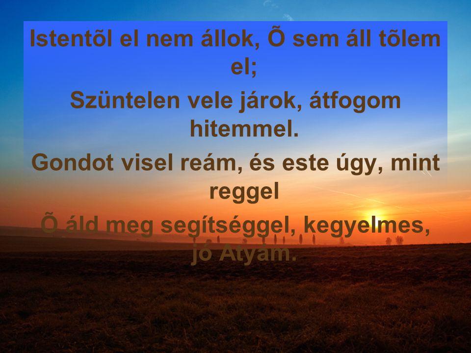 Istentõl el nem állok, Õ sem áll tõlem el; Szüntelen vele járok, átfogom hitemmel. Gondot visel reám, és este úgy, mint reggel Õ áld meg segítséggel,