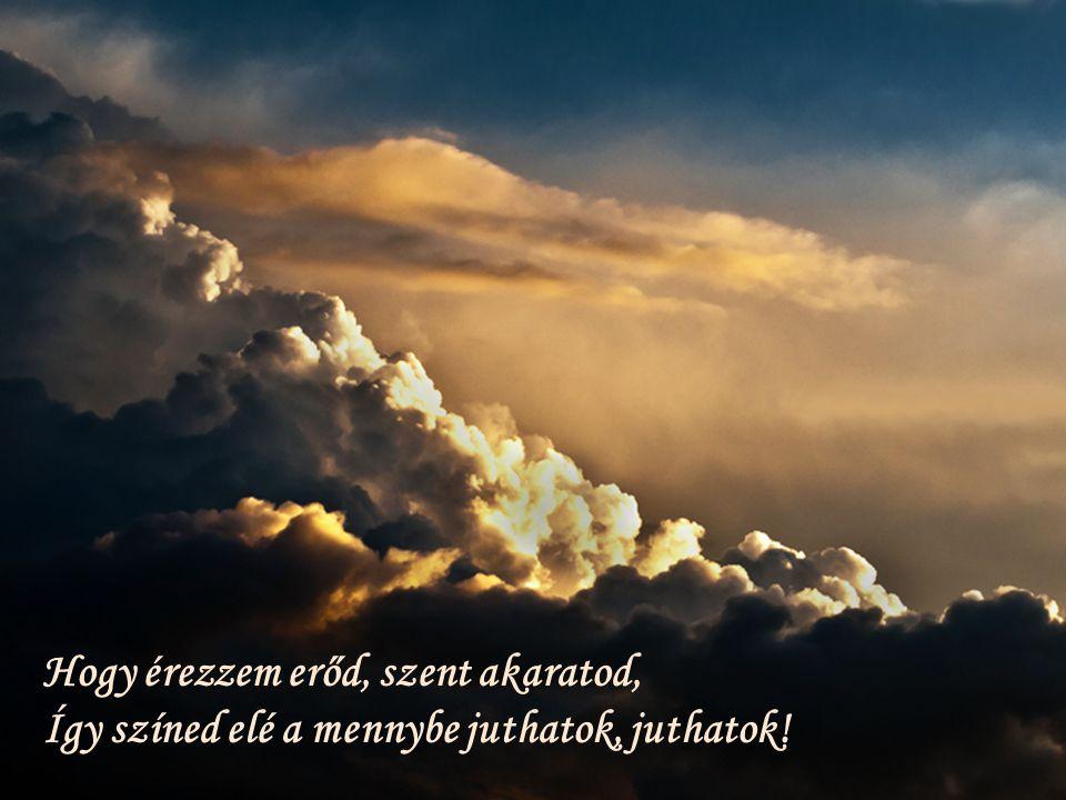 Hogy érezzem erőd, szent akaratod, Így színed elé a mennybe juthatok, juthatok!