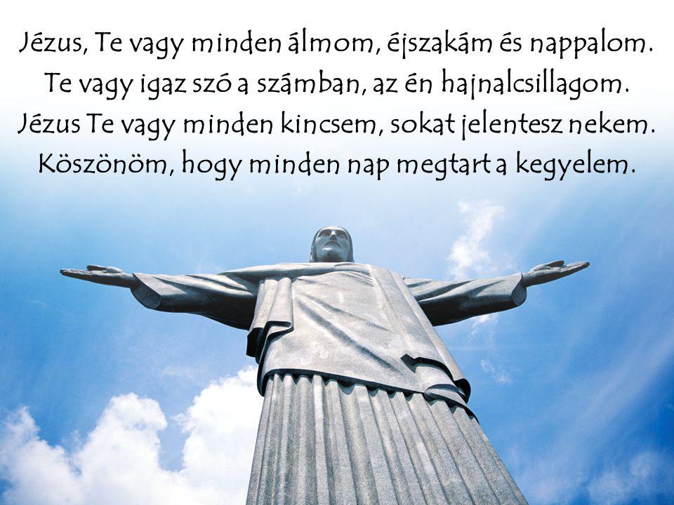 Jézus, Te vagy minden álmom, éjszakám és nappalom. Te vagy igaz szó a számban, az én hajnalcsillagom. Jézus Te vagy minden kincsem, sokat jelentesz ne