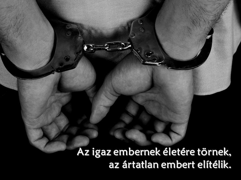 Az igaz embernek életére törnek, az ártatlan embert elítélik.