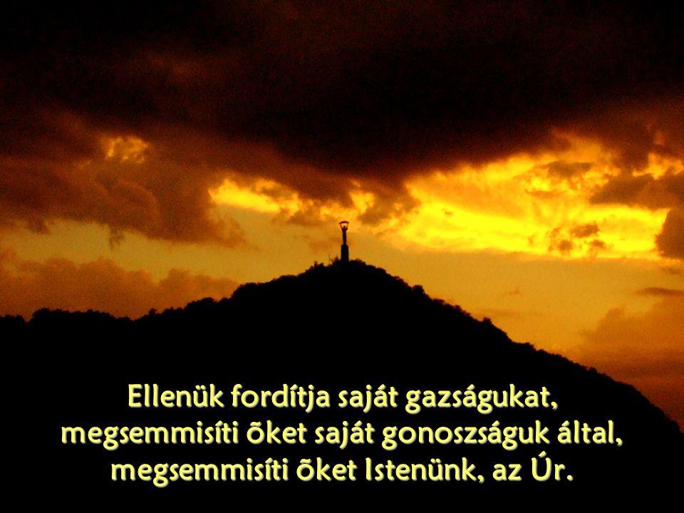 Ellenük fordítja saját gazságukat, megsemmisíti õket saját gonoszságuk által, megsemmisíti õket Istenünk, az Úr.