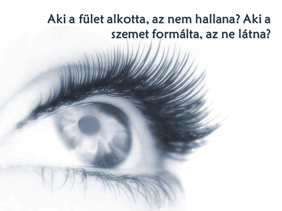 Aki a fület alkotta, az nem hallana Aki a szemet formálta, az ne látna