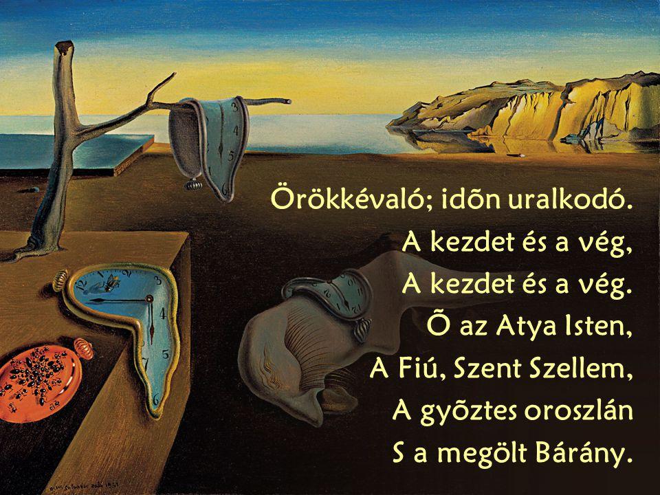 Örökkévaló; idõn uralkodó. A kezdet és a vég, A kezdet és a vég. Õ az Atya Isten, A Fiú, Szent Szellem, A gyõztes oroszlán S a megölt Bárány.