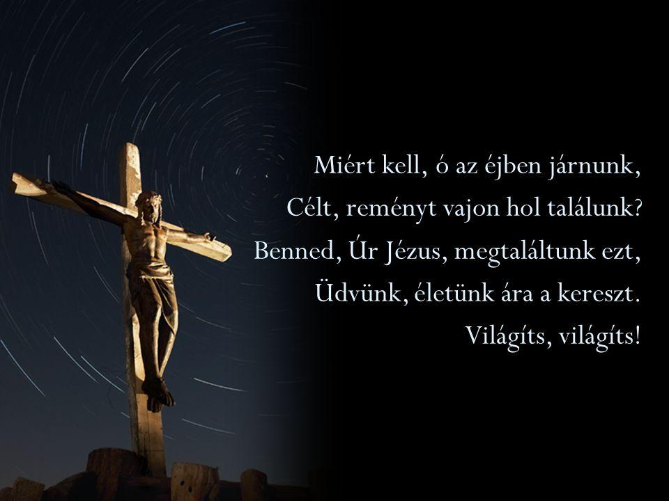 Miért kell, ó az éjben járnunk, Célt, reményt vajon hol találunk? Benned, Úr Jézus, megtaláltunk ezt, Üdvünk, életünk ára a kereszt. Világíts, világít