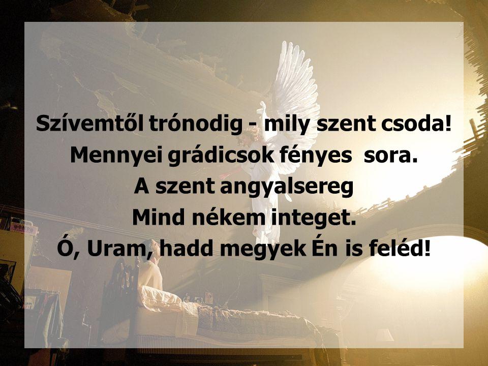 Szívemtől trónodig - mily szent csoda! Mennyei grádicsok fényes sora. A szent angyalsereg Mind nékem integet. Ó, Uram, hadd megyek Én is feléd!