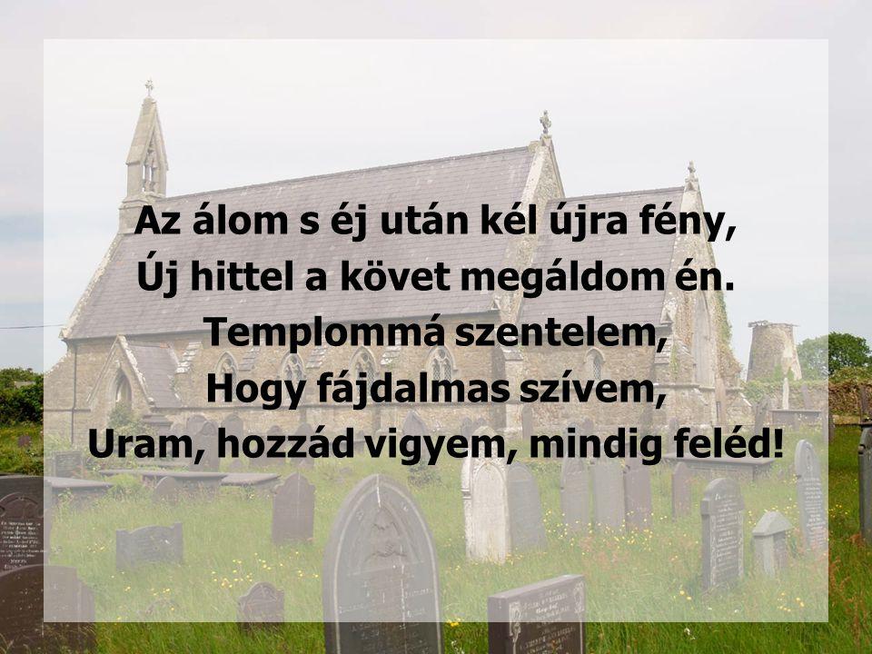 Az álom s éj után kél újra fény, Új hittel a követ megáldom én. Templommá szentelem, Hogy fájdalmas szívem, Uram, hozzád vigyem, mindig feléd!